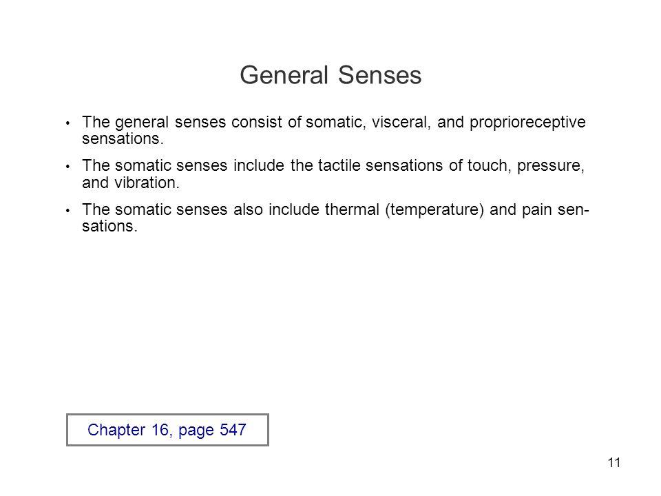 11 General Senses The general senses consist of somatic, visceral, and proprioreceptive sensations. The somatic senses include the tactile sensations