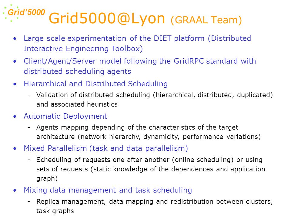 Grid'5000 Grid5000@Lyon (GRAAL Team) Large scale experimentation of the DIET platform (Distributed Interactive Engineering Toolbox) Client/Agent/Server model following the GridRPC standard with distributed scheduling agents Hierarchical and Distributed Scheduling -Validation of distributed scheduling (hierarchical, distributed, duplicated) and associated heuristics Automatic Deployment -Agents mapping depending of the characteristics of the target architecture (network hierarchy, dynamicity, performance variations) Mixed Parallelism (task and data parallelism) -Scheduling of requests one after another (online scheduling) or using sets of requests (static knowledge of the dependences and application graph) Mixing data management and task scheduling -Replica management, data mapping and redistribution between clusters, task graphs