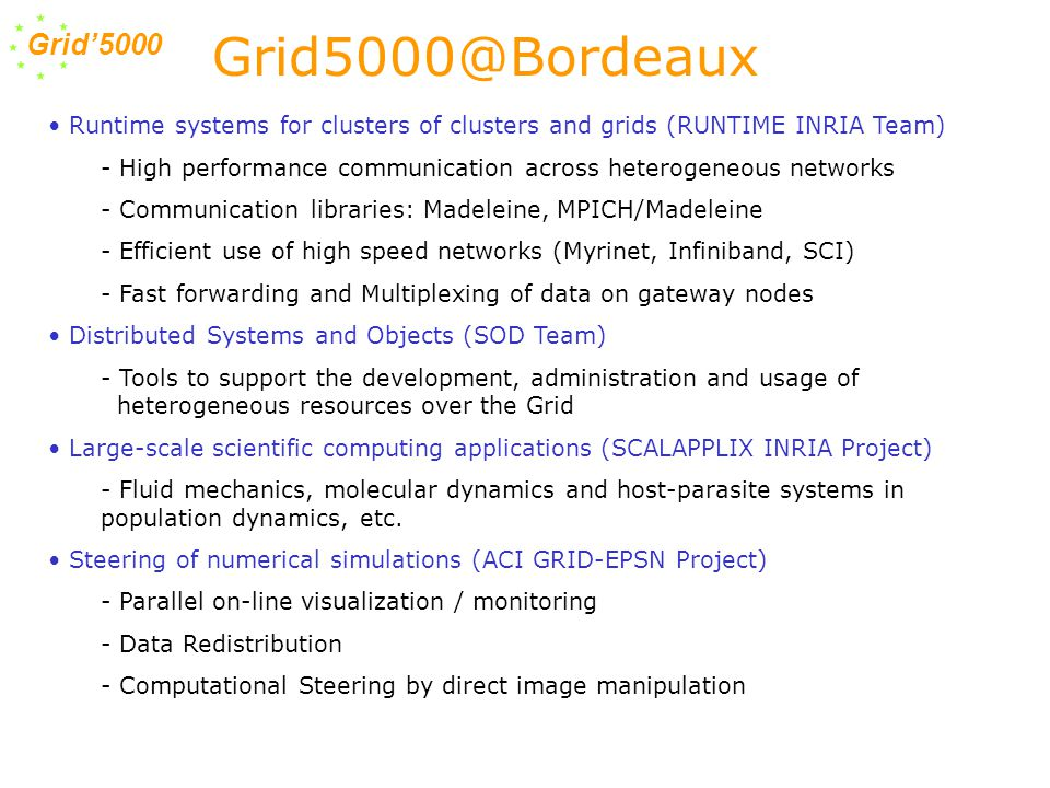 Grid'5000 Runtime systems for clusters of clusters and grids (RUNTIME INRIA Team) - High performance communication across heterogeneous networks - Communication libraries: Madeleine, MPICH/Madeleine - Efficient use of high speed networks (Myrinet, Infiniband, SCI) - Fast forwarding and Multiplexing of data on gateway nodes Distributed Systems and Objects (SOD Team) - Tools to support the development, administration and usage of heterogeneous resources over the Grid Large-scale scientific computing applications (SCALAPPLIX INRIA Project) - Fluid mechanics, molecular dynamics and host-parasite systems in population dynamics, etc.