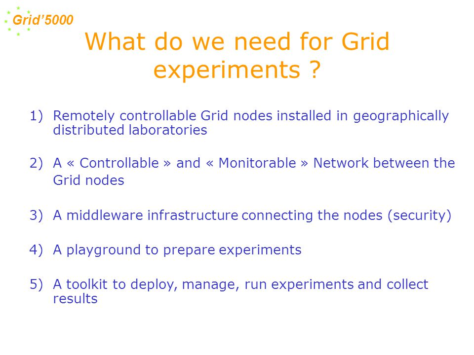 Grid'5000 1)Remotely controllable Grid nodes installed in geographically distributed laboratories 2)A « Controllable » and « Monitorable » Network between the Grid nodes 3)A middleware infrastructure connecting the nodes (security) 4)A playground to prepare experiments 5)A toolkit to deploy, manage, run experiments and collect results What do we need for Grid experiments ?