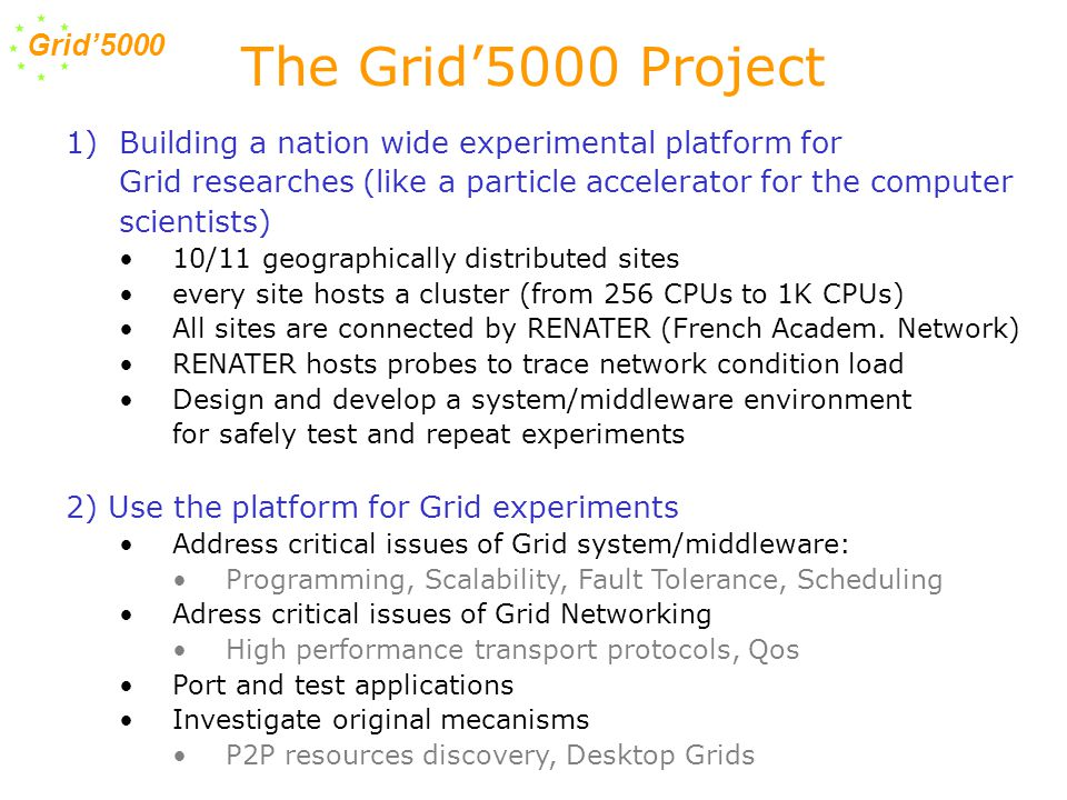 Grid'5000 1)Building a nation wide experimental platform for Grid researches (like a particle accelerator for the computer scientists) 10/11 geographically distributed sites every site hosts a cluster (from 256 CPUs to 1K CPUs) All sites are connected by RENATER (French Academ.