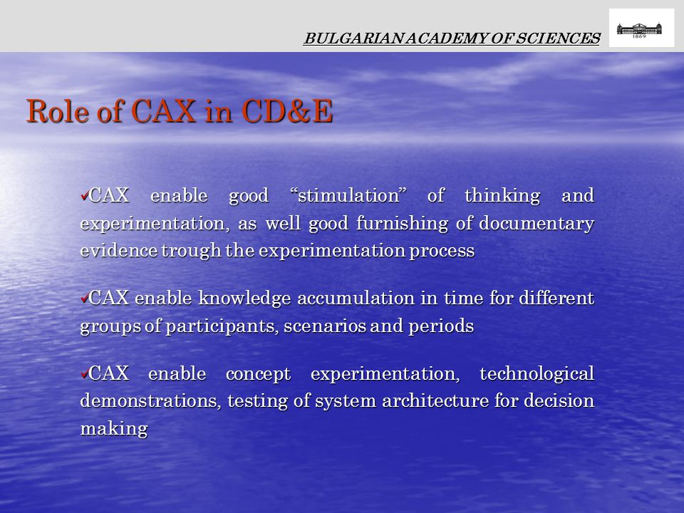 Role of CAX in CD&E BULGARIAN ACADEMY OF SCIENCES CAX enable good stimulation of thinking and experimentation, as well good furnishing of documentary evidence trough the experimentation process CAX enable good stimulation of thinking and experimentation, as well good furnishing of documentary evidence trough the experimentation process CAX enable knowledge accumulation in time for different groups of participants, scenarios and periods CAX enable knowledge accumulation in time for different groups of participants, scenarios and periods CAX enable concept experimentation, technological demonstrations, testing of system architecture for decision making CAX enable concept experimentation, technological demonstrations, testing of system architecture for decision making