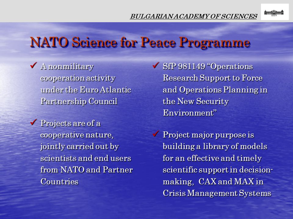 A nonmilitary cooperation activity under the Euro Atlantic Partnership Council A nonmilitary cooperation activity under the Euro Atlantic Partnership Council Projects are of a cooperative nature, jointly carried out by scientists and end users from NATO and Partner Countries Projects are of a cooperative nature, jointly carried out by scientists and end users from NATO and Partner Countries SfP 981149 Operations Research Support to Force and Operations Planning in the New Security Environment SfP 981149 Operations Research Support to Force and Operations Planning in the New Security Environment Project major purpose is building a library of models for an effective and timely scientific support in decision- making, CAX and MAX in Crisis Management Systems Project major purpose is building a library of models for an effective and timely scientific support in decision- making, CAX and MAX in Crisis Management Systems BULGARIAN ACADEMY OF SCIENCES NATO Science for Peace Programme