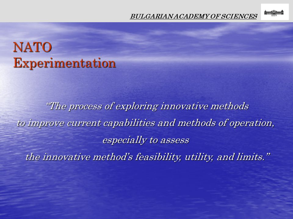 NATO Experimentation The process of exploring innovative methods to improve current capabilities and methods of operation, especially to assess the innovative method's feasibility, utility, and limits. BULGARIAN ACADEMY OF SCIENCES