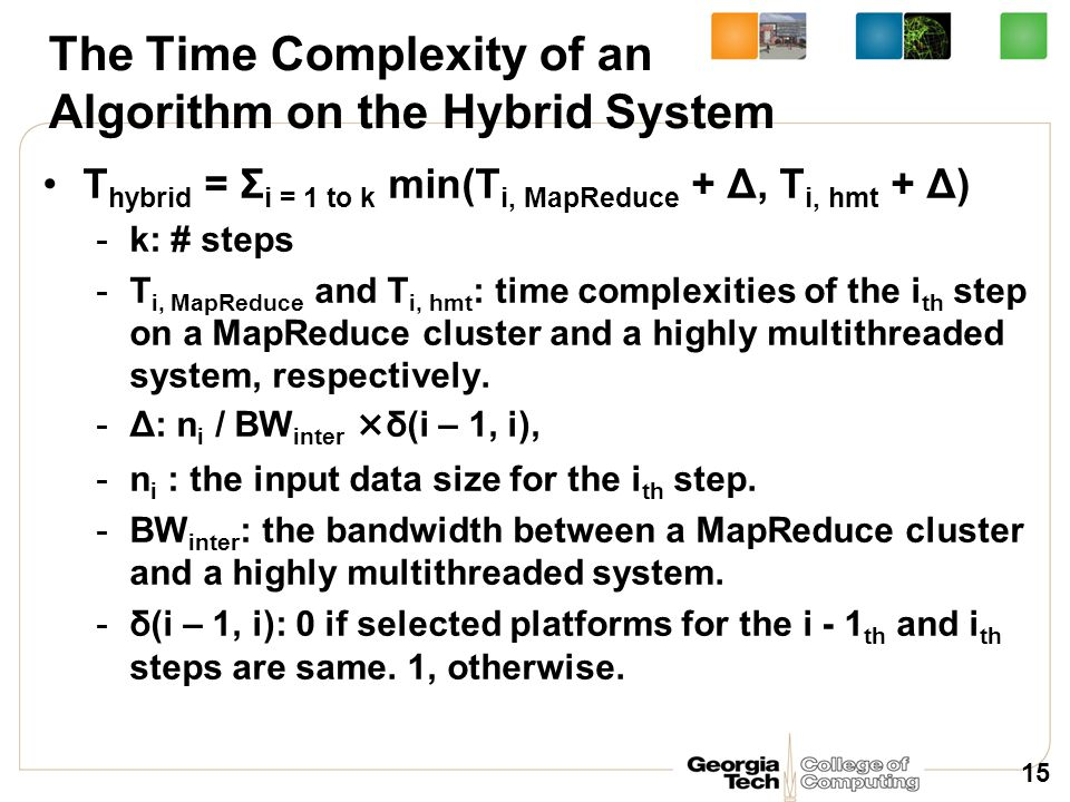 The Time Complexity of an Algorithm on the Hybrid System T hybrid = Σ i = 1 to k min(T i, MapReduce + Δ, T i, hmt + Δ) -k: # steps -T i, MapReduce and T i, hmt : time complexities of the i th step on a MapReduce cluster and a highly multithreaded system, respectively.