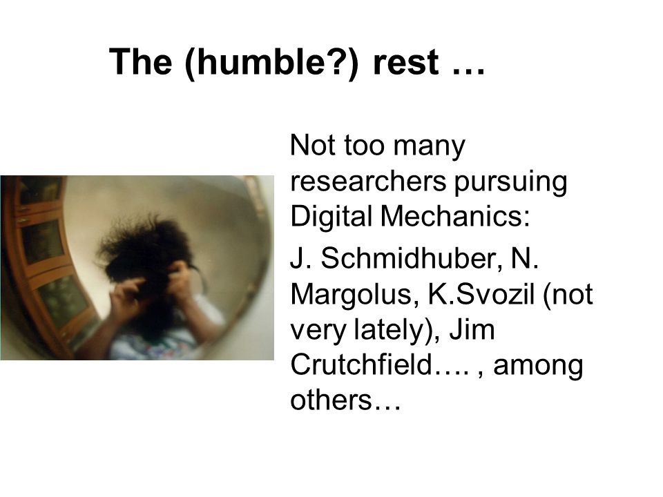 The (humble?) rest … Not too many researchers pursuing Digital Mechanics: J.