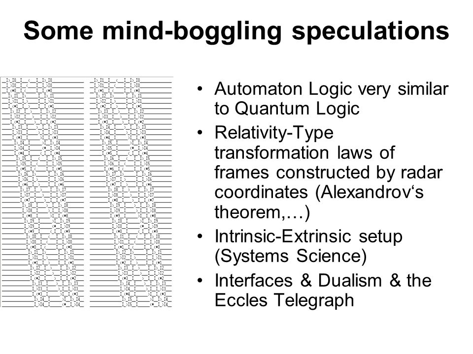 Some mind-boggling speculations Automaton Logic very similar to Quantum Logic Relativity-Type transformation laws of frames constructed by radar coordinates (Alexandrov's theorem,…) Intrinsic-Extrinsic setup (Systems Science) Interfaces & Dualism & the Eccles Telegraph