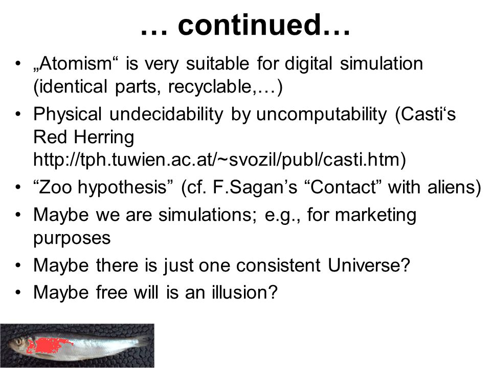 "… continued… ""Atomism is very suitable for digital simulation (identical parts, recyclable,…) Physical undecidability by uncomputability (Casti's Red Herring http://tph.tuwien.ac.at/~svozil/publ/casti.htm) Zoo hypothesis (cf."