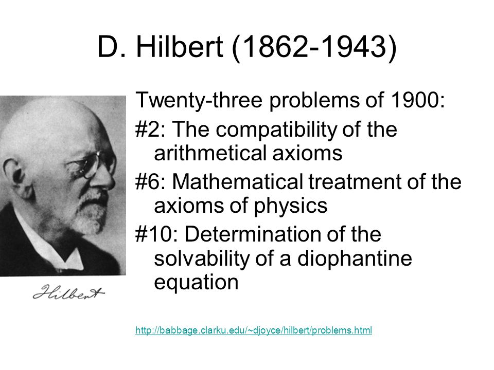 D. Hilbert (1862-1943) Twenty-three problems of 1900: #2: The compatibility of the arithmetical axioms #6: Mathematical treatment of the axioms of phy