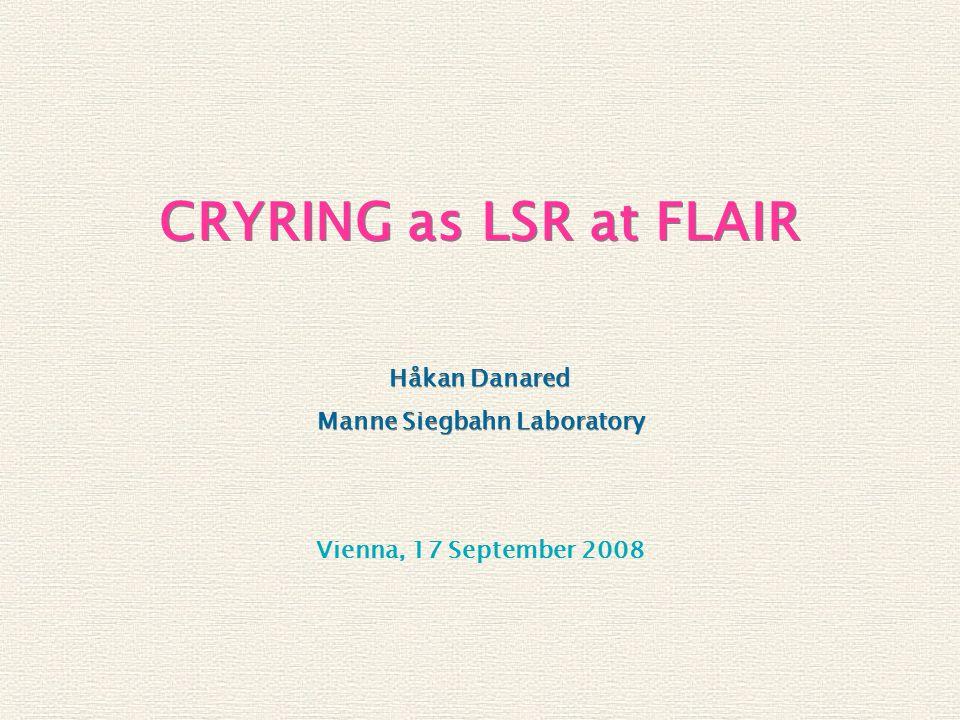 Vienna, 17 September 2008 CRYRING as LSR at FLAIR Håkan Danared Manne Siegbahn Laboratory Håkan Danared Manne Siegbahn Laboratory