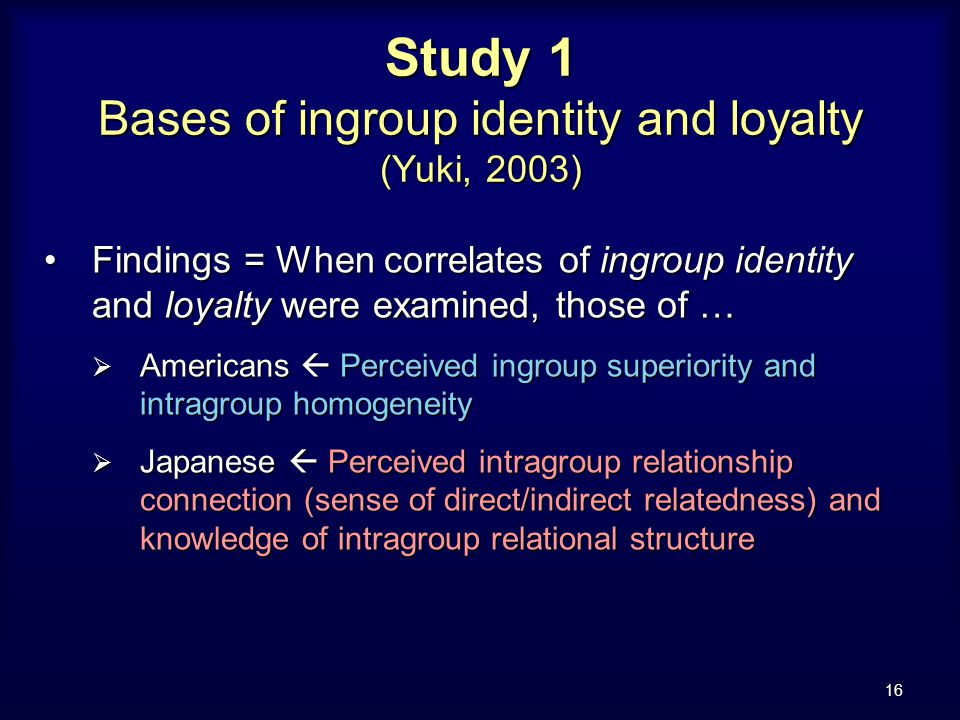 16 Study 1 Bases of ingroup identity and loyalty (Yuki, 2003) Findings = When correlates of ingroup identity and loyalty were examined, those of …Findings = When correlates of ingroup identity and loyalty were examined, those of …  Americans  Perceived ingroup superiority and intragroup homogeneity  Japanese  Perceived intragroup relationship connection (sense of direct/indirect relatedness) and knowledge of intragroup relational structure
