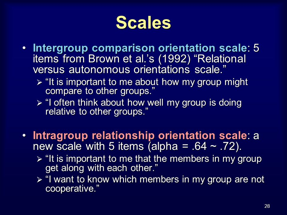 28 Scales Intergroup comparison orientation scale: 5 items from Brown et al.'s (1992) Relational versus autonomous orientations scale. Intergroup comparison orientation scale: 5 items from Brown et al.'s (1992) Relational versus autonomous orientations scale.  It is important to me about how my group might compare to other groups.  I often think about how well my group is doing relative to other groups. Intragroup relationship orientation scale: a new scale with 5 items (alpha =.64 ~.72).Intragroup relationship orientation scale: a new scale with 5 items (alpha =.64 ~.72).