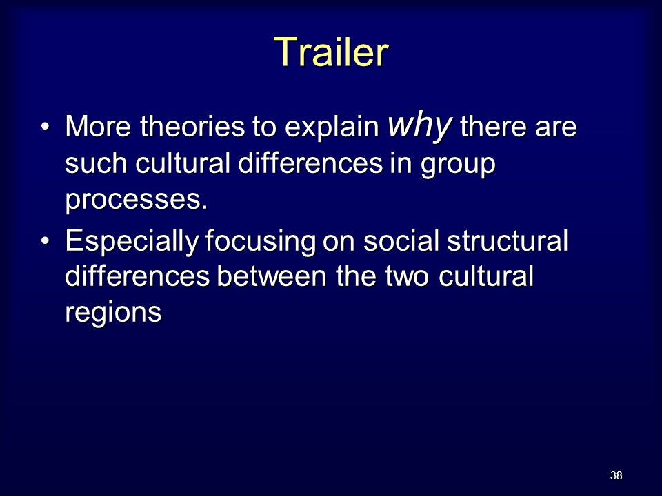 38 Trailer More theories to explain why there are such cultural differences in group processes.More theories to explain why there are such cultural differences in group processes.