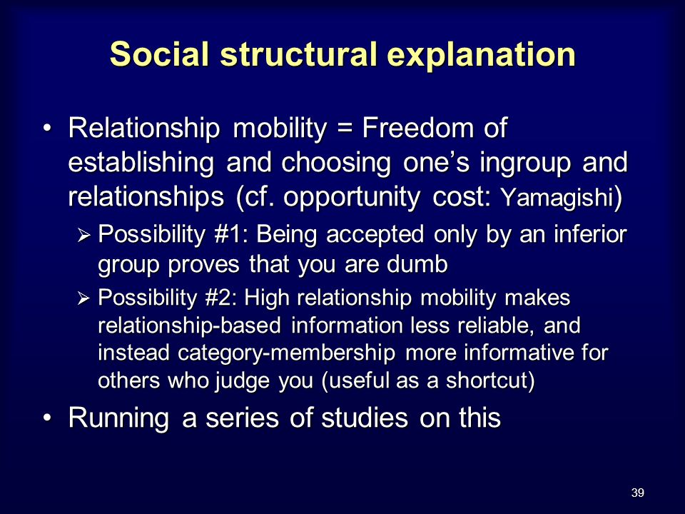 39 Social structural explanation Relationship mobility = Freedom of establishing and choosing one's ingroup and relationships (cf.