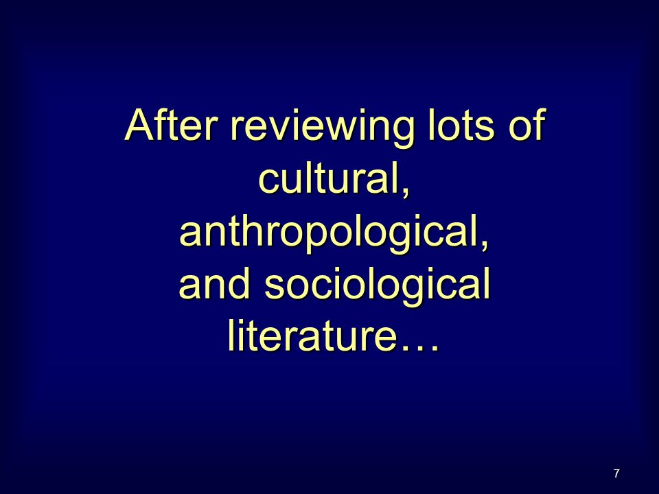 7 After reviewing lots of cultural, anthropological, and sociological literature…