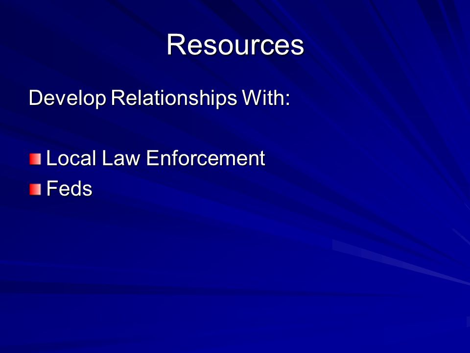 Resources Develop Relationships With: Local Law Enforcement Feds