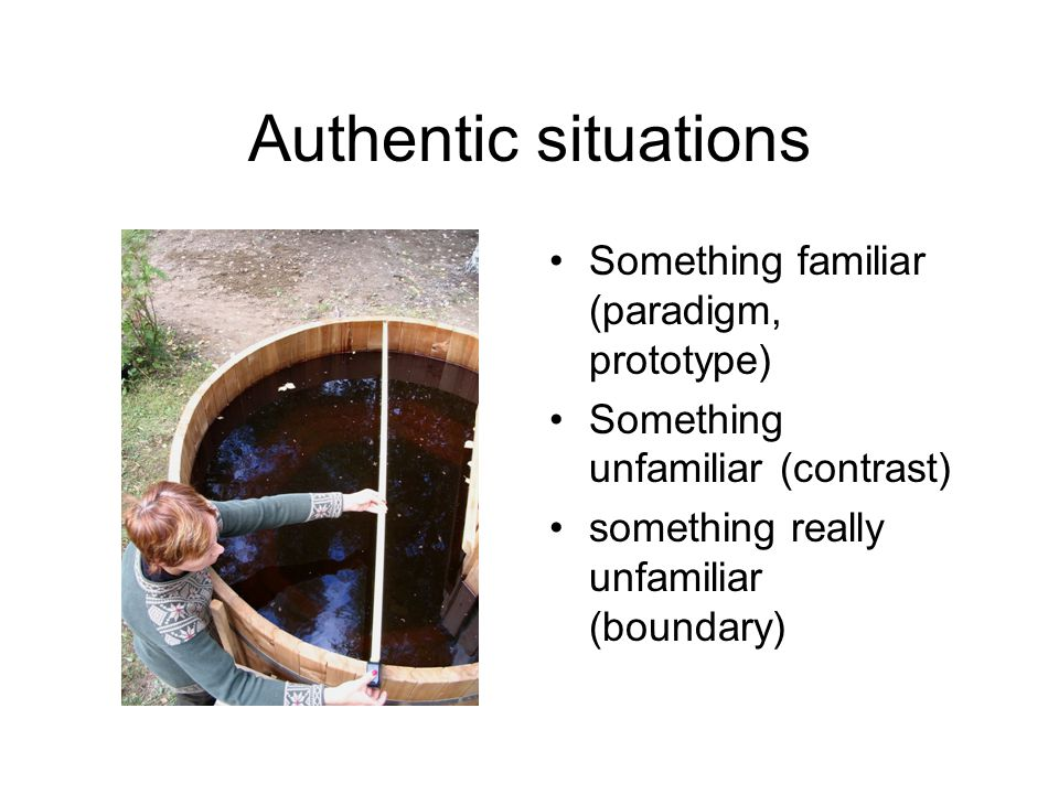 Authentic situations Something familiar (paradigm, prototype) Something unfamiliar (contrast) something really unfamiliar (boundary)