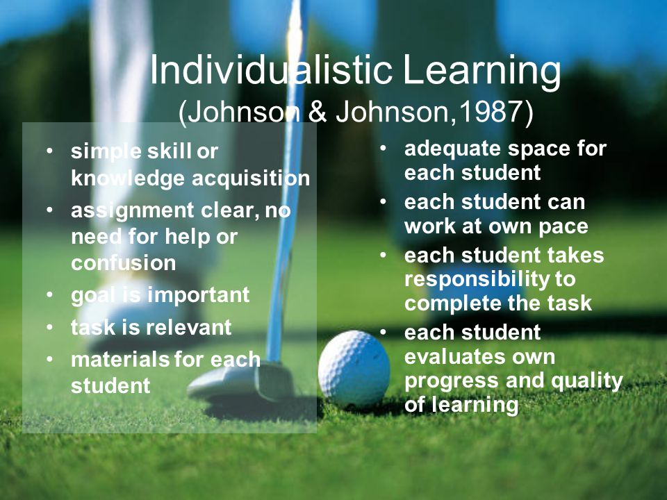 Individualistic Learning (Johnson & Johnson,1987) adequate space for each student each student can work at own pace each student takes responsibility to complete the task each student evaluates own progress and quality of learning simple skill or knowledge acquisition assignment clear, no need for help or confusion goal is important task is relevant materials for each student