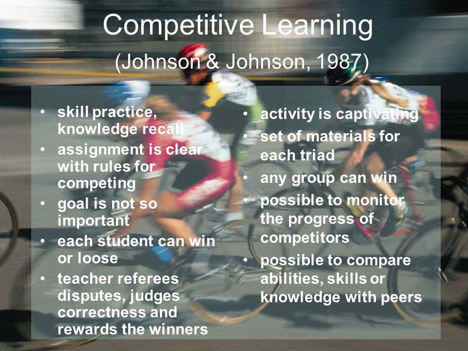 Competitive Learning (Johnson & Johnson, 1987) skill practice, knowledge recall assignment is clear with rules for competing goal is not so important each student can win or loose teacher referees disputes, judges correctness and rewards the winners activity is captivating set of materials for each triad any group can win possible to monitor the progress of competitors possible to compare abilities, skills or knowledge with peers