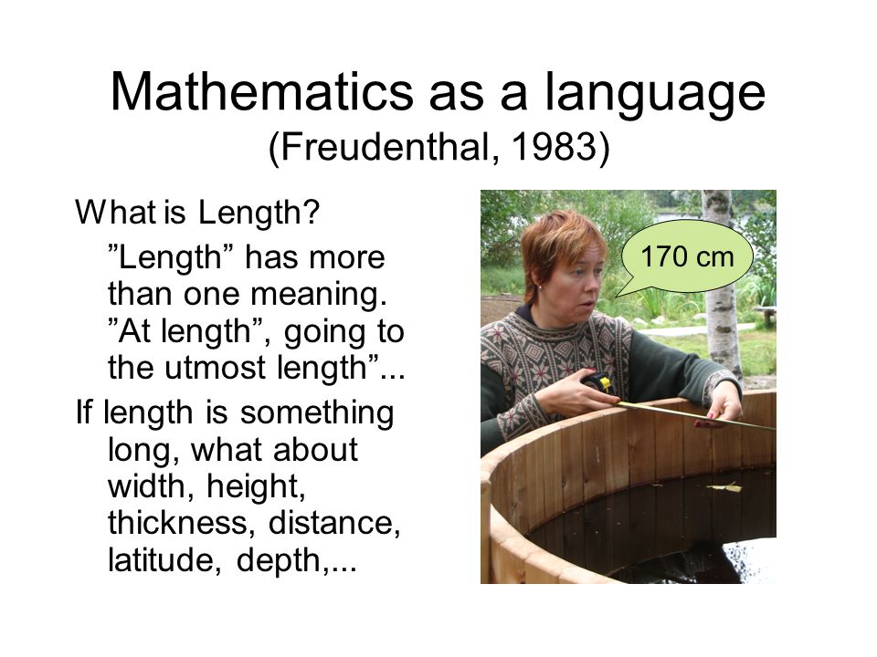 Mathematics as a language (Freudenthal, 1983) What is Length.