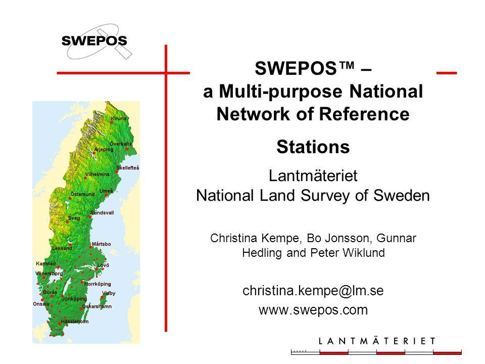 Lantmäteriet National Land Survey of Sweden Christina Kempe, Bo Jonsson, Gunnar Hedling and Peter Wiklund christina.kempe@lm.se www.swepos.com SWEPOS™ – a Multi-purpose National Network of Reference Stations