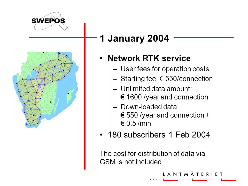 1 January 2004 Network RTK service –User fees for operation costs –Starting fee: € 550/connection –Unlimited data amount: € 1600 /year and connection –Down-loaded data: € 550 /year and connection + € 0.5 /min 180 subscribers 1 Feb 2004 The cost for distribution of data via GSM is not included.