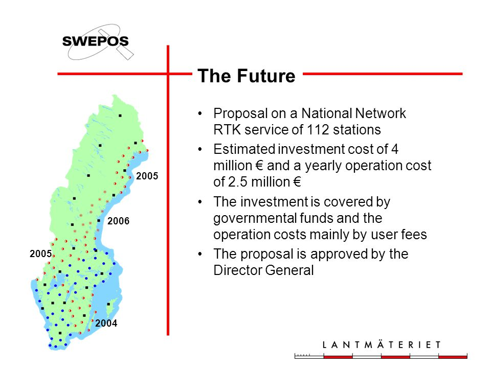 The Future Proposal on a National Network RTK service of 112 stations Estimated investment cost of 4 million € and a yearly operation cost of 2.5 million € The investment is covered by governmental funds and the operation costs mainly by user fees The proposal is approved by the Director General 2005 2006 2004 2005