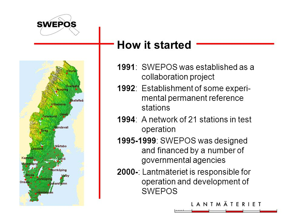 How it started 1991: SWEPOS was established as a collaboration project 1992: Establishment of some experi- mental permanent reference stations 1994:A network of 21 stations in test operation 1995-1999: SWEPOS was designed and financed by a number of governmental agencies 2000-: Lantmäteriet is responsible for operation and development of SWEPOS
