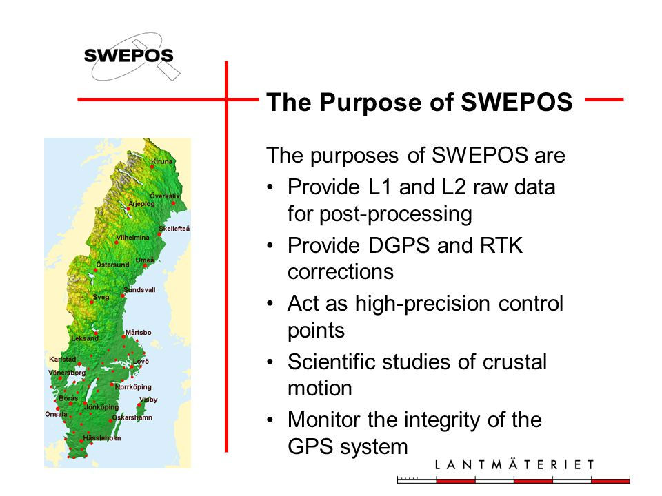 The Purpose of SWEPOS The purposes of SWEPOS are Provide L1 and L2 raw data for post-processing Provide DGPS and RTK corrections Act as high-precision control points Scientific studies of crustal motion Monitor the integrity of the GPS system