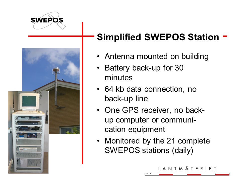 Simplified SWEPOS Station Antenna mounted on building Battery back-up for 30 minutes 64 kb data connection, no back-up line One GPS receiver, no back- up computer or communi- cation equipment Monitored by the 21 complete SWEPOS stations (daily)