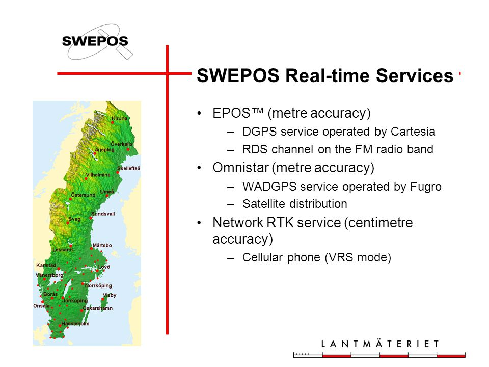 SWEPOS Real-time Services EPOS™ (metre accuracy) –DGPS service operated by Cartesia –RDS channel on the FM radio band Omnistar (metre accuracy) –WADGPS service operated by Fugro –Satellite distribution Network RTK service (centimetre accuracy) –Cellular phone (VRS mode)