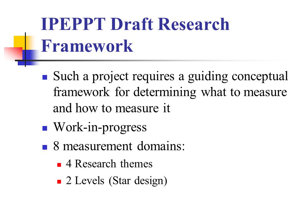 IPEPPT Draft Research Framework Such a project requires a guiding conceptual framework for determining what to measure and how to measure it Work-in-progress 8 measurement domains: 4 Research themes 2 Levels (Star design)