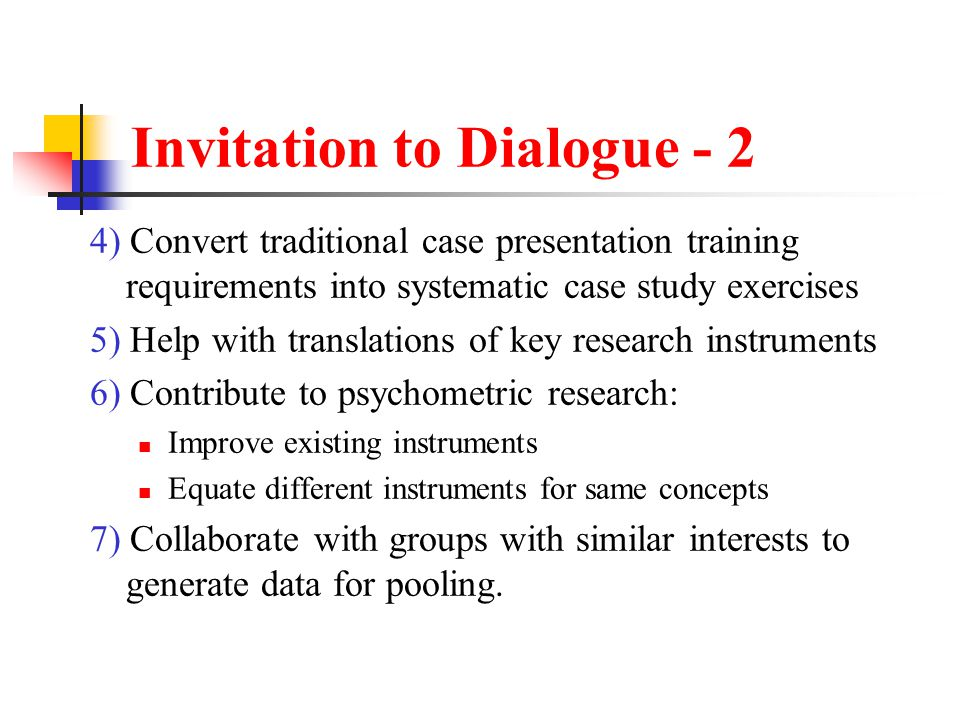 Invitation to Dialogue - 2 4) Convert traditional case presentation training requirements into systematic case study exercises 5) Help with translations of key research instruments 6) Contribute to psychometric research: Improve existing instruments Equate different instruments for same concepts 7) Collaborate with groups with similar interests to generate data for pooling.