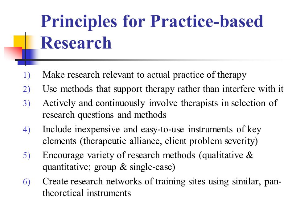 Principles for Practice-based Research 1) Make research relevant to actual practice of therapy 2) Use methods that support therapy rather than interfere with it 3) Actively and continuously involve therapists in selection of research questions and methods 4) Include inexpensive and easy-to-use instruments of key elements (therapeutic alliance, client problem severity) 5) Encourage variety of research methods (qualitative & quantitative; group & single-case) 6) Create research networks of training sites using similar, pan- theoretical instruments