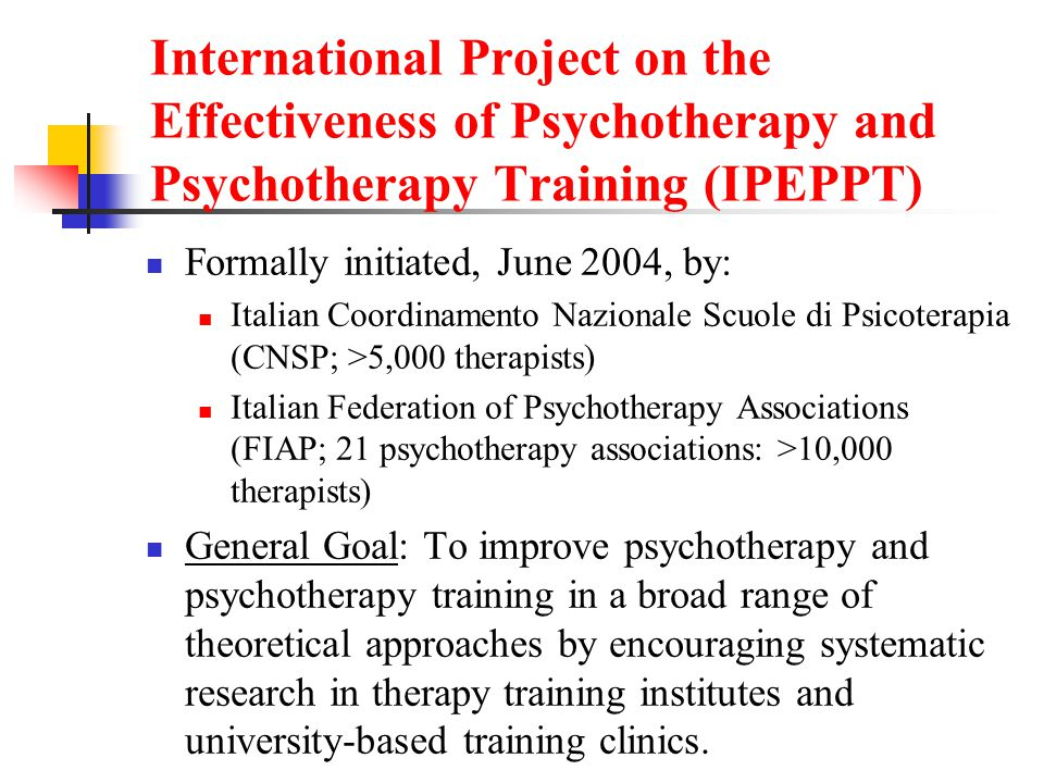 International Project on the Effectiveness of Psychotherapy and Psychotherapy Training (IPEPPT) Formally initiated, June 2004, by: Italian Coordinamento Nazionale Scuole di Psicoterapia (CNSP; >5,000 therapists) Italian Federation of Psychotherapy Associations (FIAP; 21 psychotherapy associations: >10,000 therapists) General Goal: To improve psychotherapy and psychotherapy training in a broad range of theoretical approaches by encouraging systematic research in therapy training institutes and university-based training clinics.