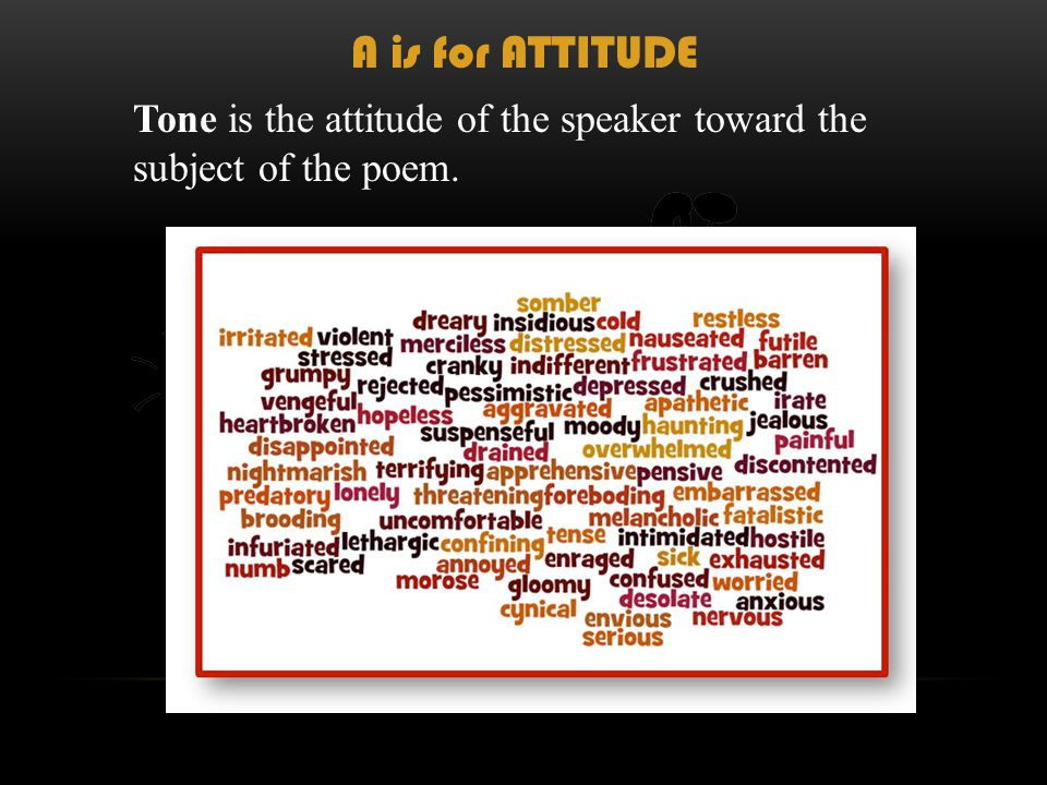 Tone is the attitude of the speaker toward the subject of the poem. A is for ATTITUDE