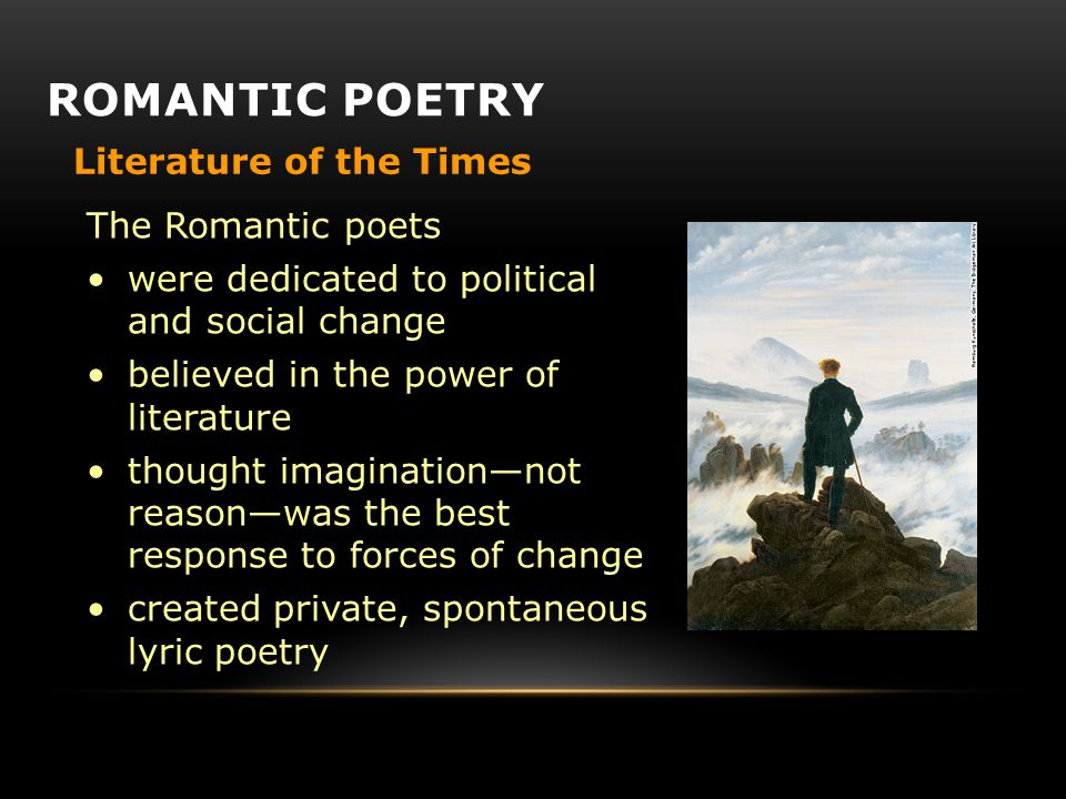 Literature of the Times The Romantic poets were dedicated to political and social change believed in the power of literature thought imagination—not reason—was the best response to forces of change created private, spontaneous lyric poetry ROMANTIC POETRY