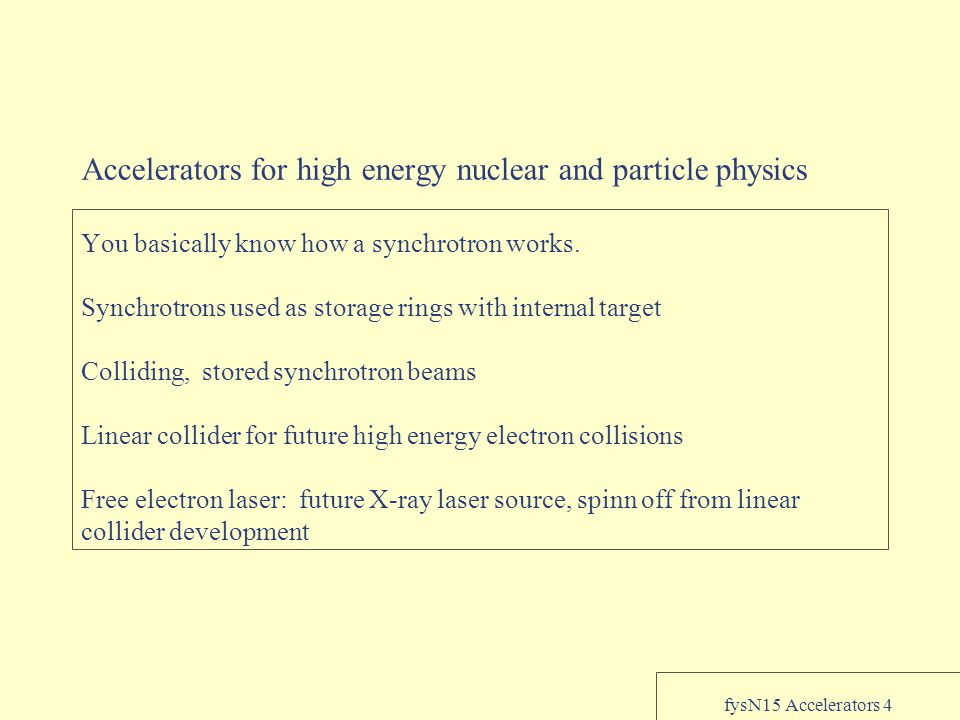 fysN15 Accelerators 4 Accelerators for high energy nuclear and particle physics You basically know how a synchrotron works.