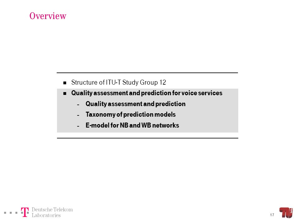 17 Overview Structure of ITU-T Study Group 12 Quality assessment and prediction for voice services – Quality assessment and prediction – Taxonomy of p