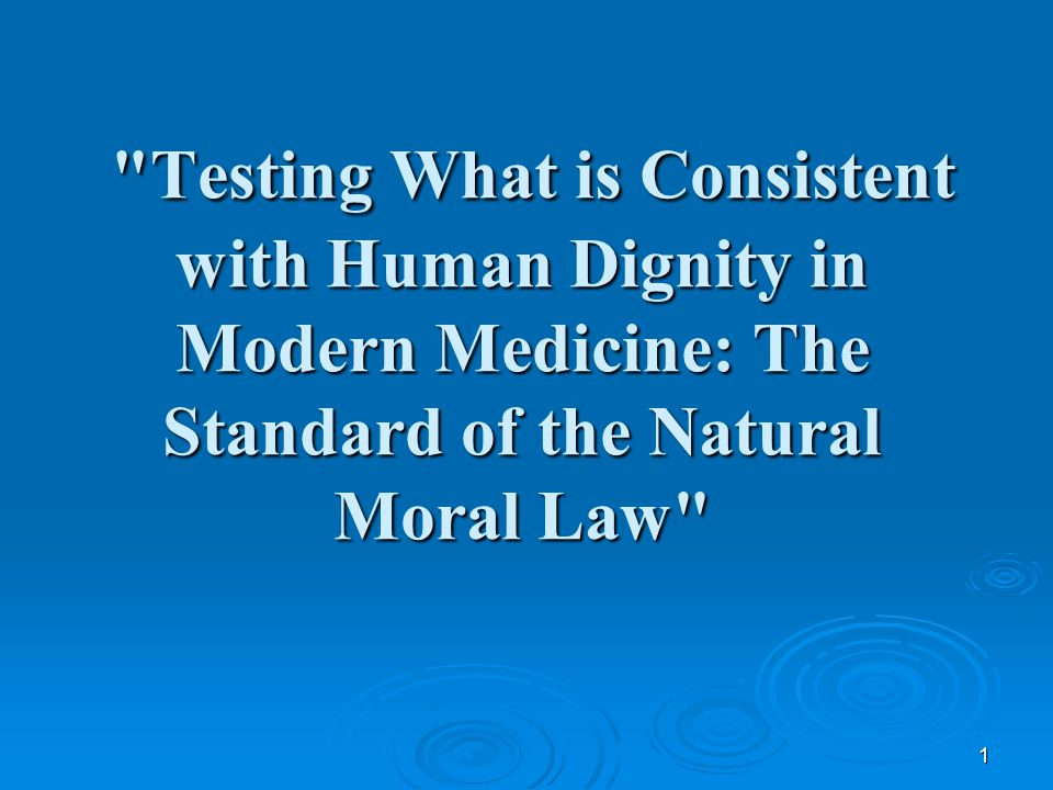 1 Testing What is Consistent with Human Dignity in Modern Medicine: The Standard of the Natural Moral Law Testing What is Consistent with Human Dignity in Modern Medicine: The Standard of the Natural Moral Law