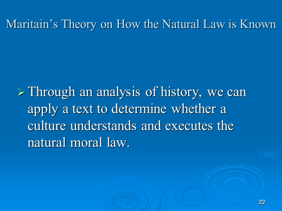 22 Maritain's Theory on How the Natural Law is Known  Through an analysis of history, we can apply a text to determine whether a culture understands and executes the natural moral law.