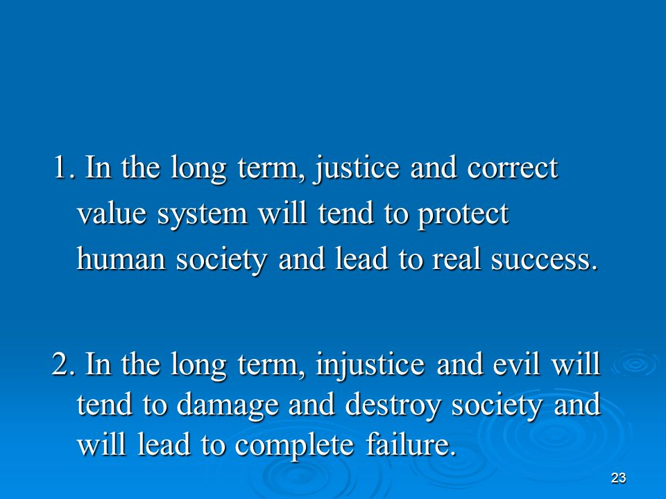 23 1. In the long term, justice and correct value system will tend to protect human society and lead to real success. 2. In the long term, injustice a