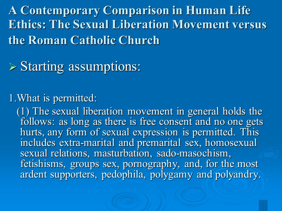 28 A Contemporary Comparison in Human Life Ethics: The Sexual Liberation Movement versus the Roman Catholic Church  Starting assumptions: 1.What is permitted: (1) The sexual liberation movement in general holds the follows: as long as there is free consent and no one gets hurts, any form of sexual expression is permitted.