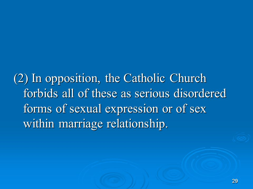 29 (2) In opposition, the Catholic Church forbids all of these as serious disordered forms of sexual expression or of sex within marriage relationship