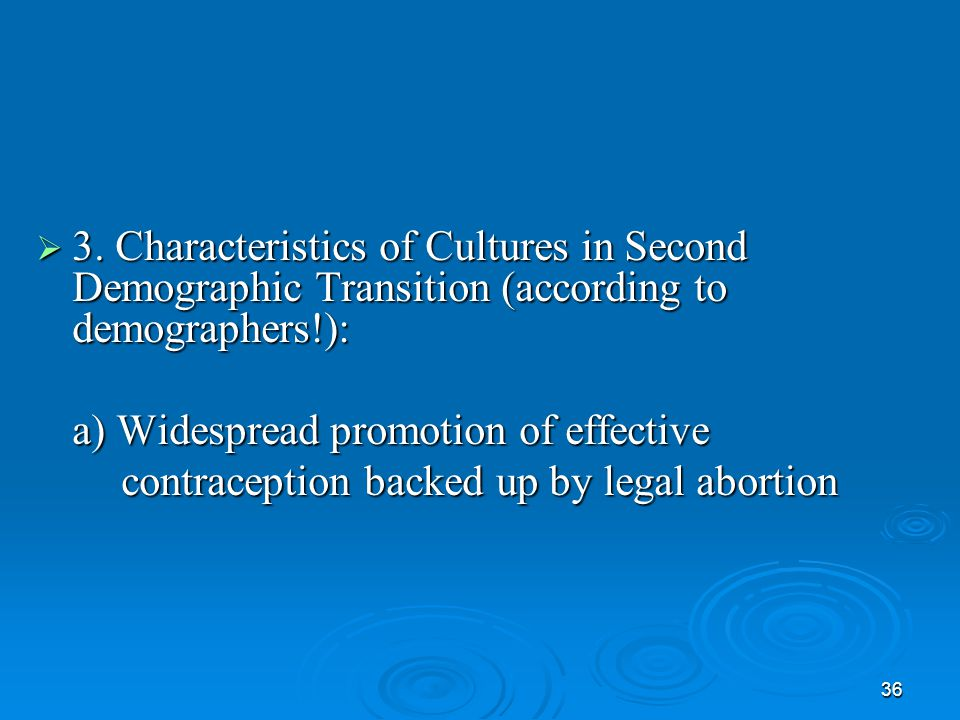 36  3. Characteristics of Cultures in Second Demographic Transition (according to demographers!): a) Widespread promotion of effective contraception