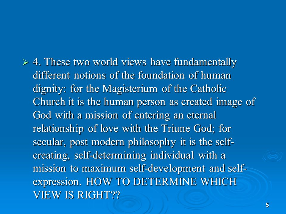 5  4. These two world views have fundamentally different notions of the foundation of human dignity: for the Magisterium of the Catholic Church it is