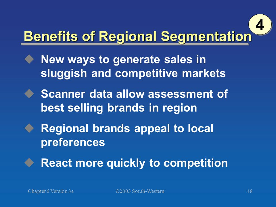 ©2003 South-Western Chapter 6 Version 3e18 Benefits of Regional Segmentation  New ways to generate sales in sluggish and competitive markets  Scanner data allow assessment of best selling brands in region  Regional brands appeal to local preferences  React more quickly to competition 4 4