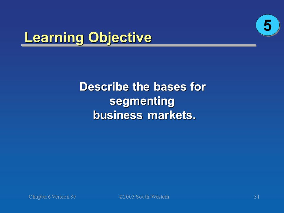 ©2003 South-Western Chapter 6 Version 3e31 Learning Objective Describe the bases for segmenting business markets.