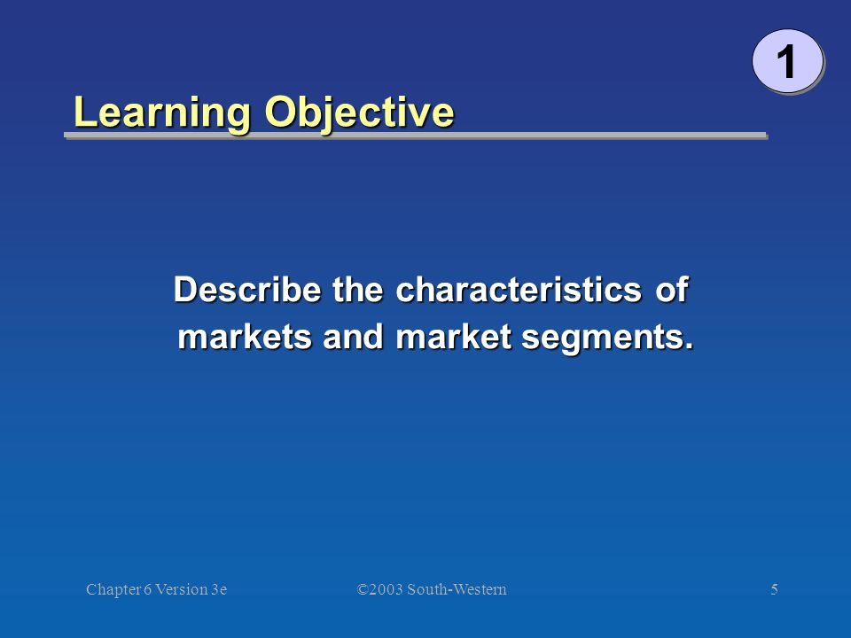 ©2003 South-Western Chapter 6 Version 3e5 Learning Objective 1 1 Describe the characteristics of markets and market segments.