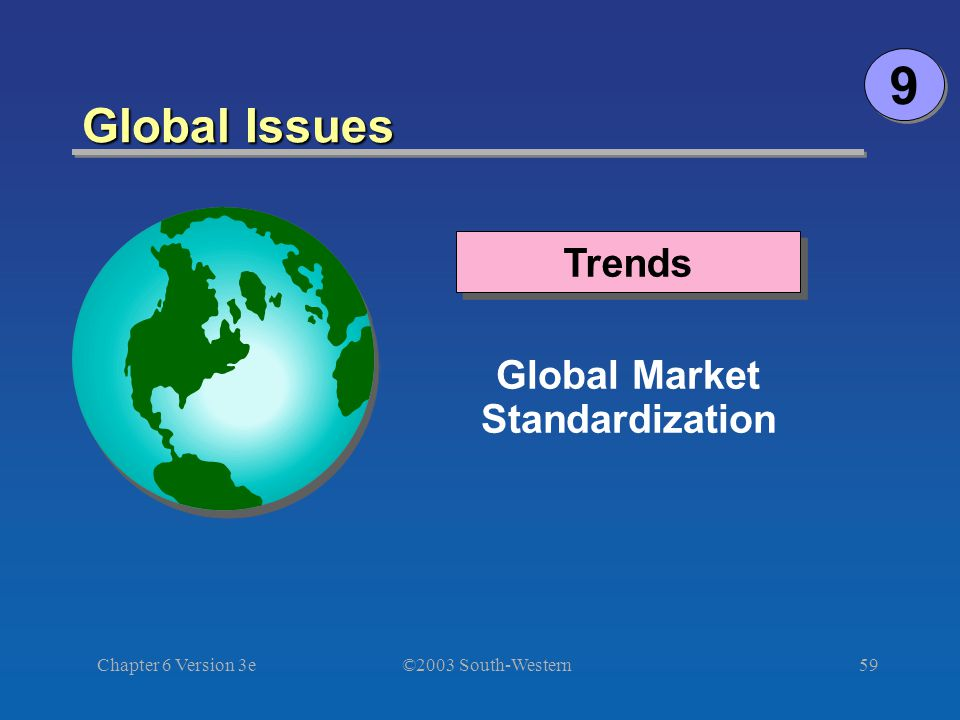 ©2003 South-Western Chapter 6 Version 3e59 Global Issues Global Market Standardization Trends 9 9